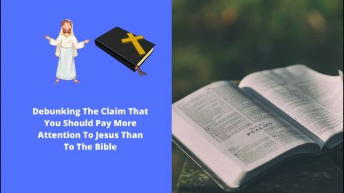 Debunking The Claim That You Should Pay More Attention To Jesus Than To The Bible