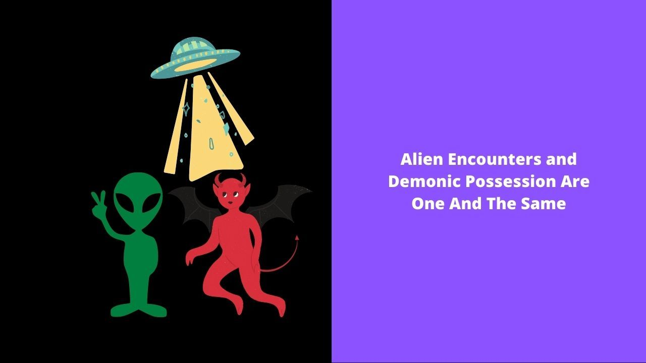 Alien Encounters And Demonic Possession Are One And The Same