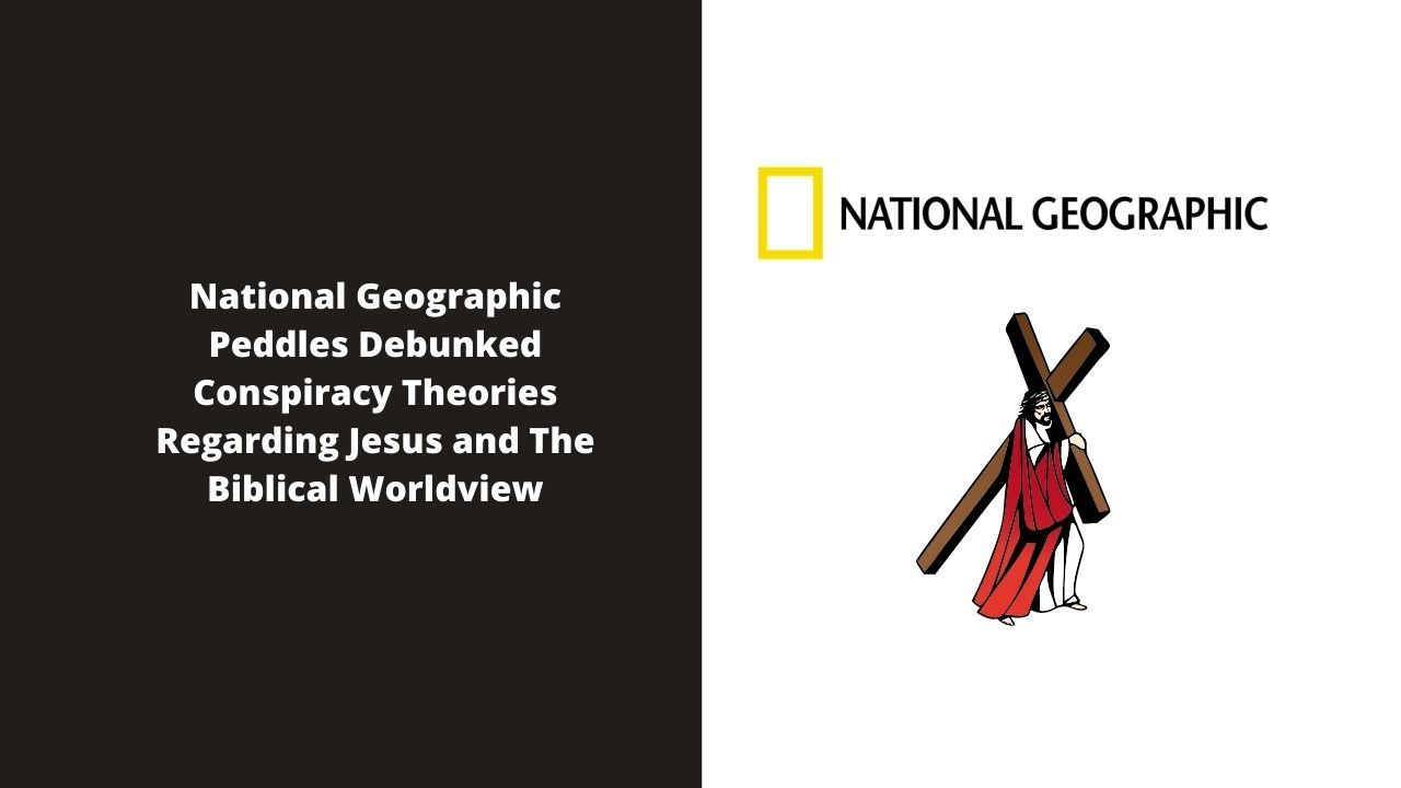 National Geographic Peddles Debunked Conspiracy Theories Regarding Jesus And The Biblical Worldview