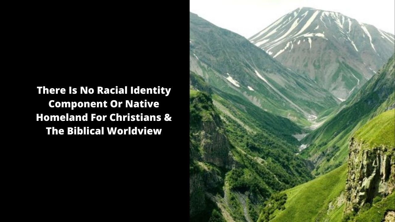 There Is No Racial Identity Component Or Native Homeland For Christians & The Biblical Worldview